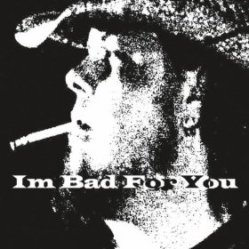 i'm bad for you